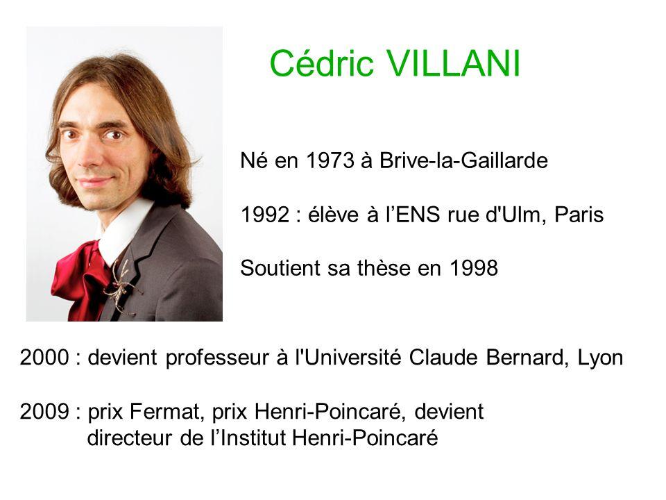 Cédric VILLANI Né en 1973 à Brive-la-Gaillarde 1992 : élève à lENS rue d Ulm, Paris Soutient sa thèse en 1998 2000 : devient professeur à l Université Claude Bernard, Lyon 2009 : prix Fermat, prix Henri-Poincaré, devient directeur de lInstitut Henri-Poincaré