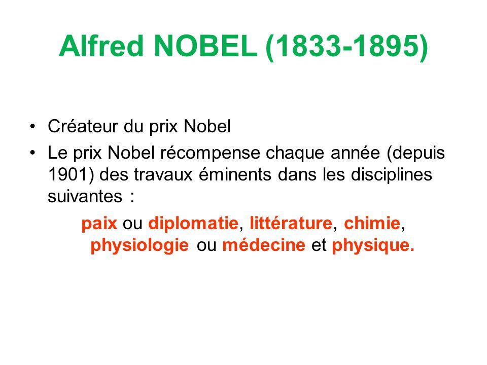 Alfred NOBEL (1833-1895) Créateur du prix Nobel Le prix Nobel récompense chaque année (depuis 1901) des travaux éminents dans les disciplines suivantes : paix ou diplomatie, littérature, chimie, physiologie ou médecine et physique.