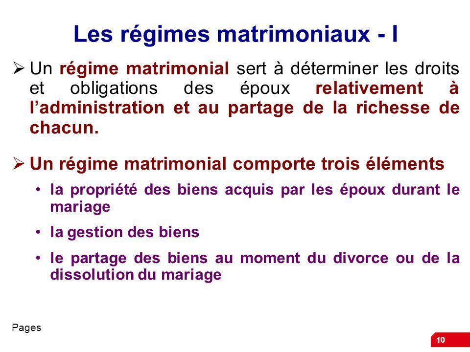 10 Les régimes matrimoniaux - I Un régime matrimonial sert à déterminer les droits et obligations des époux relativement à ladministration et au partage de la richesse de chacun.