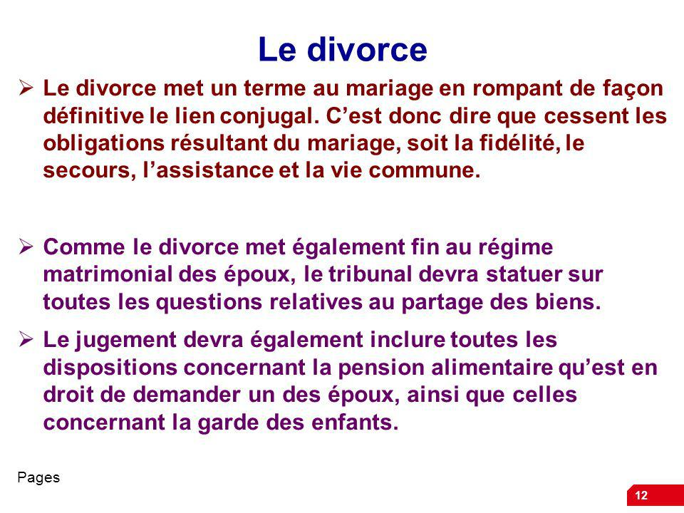 12 Le divorce Le divorce met un terme au mariage en rompant de façon définitive le lien conjugal. Cest donc dire que cessent les obligations résultant