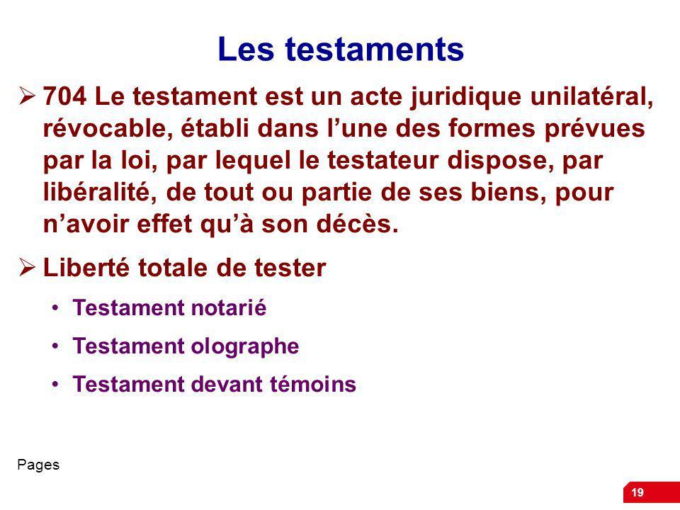 19 Les testaments 704 Le testament est un acte juridique unilatéral, révocable, établi dans lune des formes prévues par la loi, par lequel le testateur dispose, par libéralité, de tout ou partie de ses biens, pour navoir effet quà son décès.