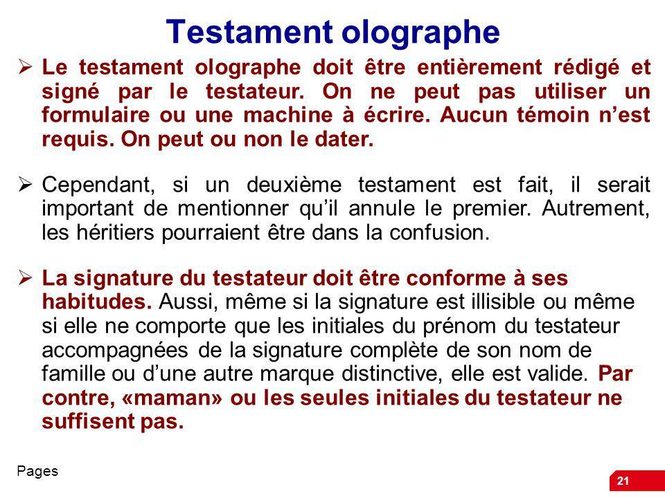 21 Testament olographe Le testament olographe doit être entièrement rédigé et signé par le testateur. On ne peut pas utiliser un formulaire ou une mac