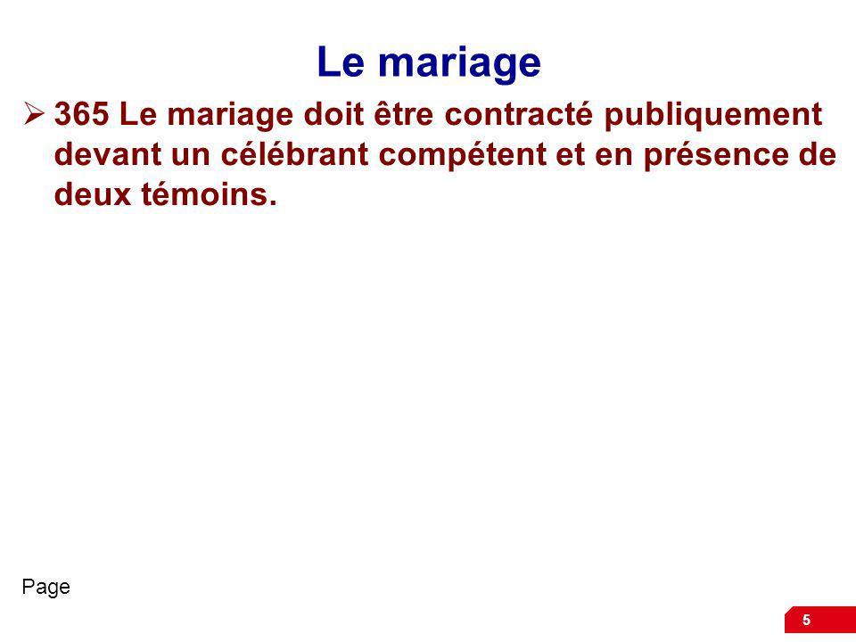 5 Le mariage 365 Le mariage doit être contracté publiquement devant un célébrant compétent et en présence de deux témoins. Page