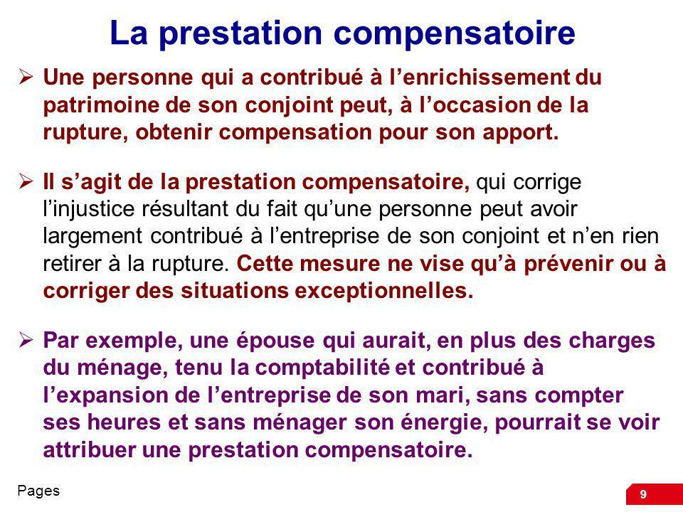 9 La prestation compensatoire Une personne qui a contribué à lenrichissement du patrimoine de son conjoint peut, à loccasion de la rupture, obtenir compensation pour son apport.