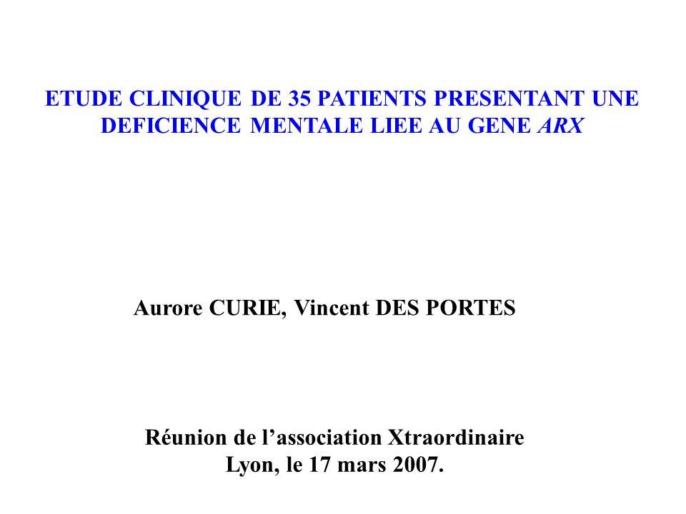 ETUDE CLINIQUE DE 35 PATIENTS PRESENTANT UNE DEFICIENCE MENTALE LIEE AU GENE ARX Aurore CURIE, Vincent DES PORTES Réunion de lassociation Xtraordinaire Lyon, le 17 mars 2007.