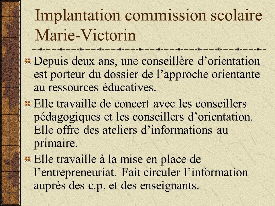 Implantation commission scolaire Marie-Victorin Depuis deux ans, une conseillère dorientation est porteur du dossier de lapproche orientante au ressources éducatives.