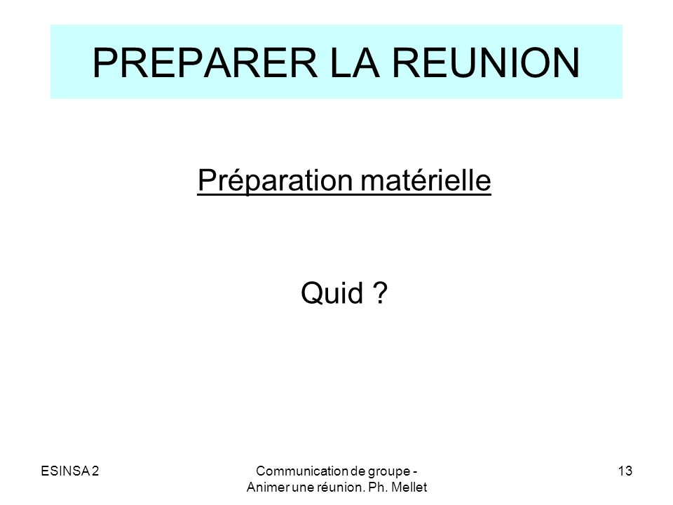ESINSA 2Communication de groupe - Animer une réunion. Ph. Mellet 13 PREPARER LA REUNION Préparation matérielle Quid ?
