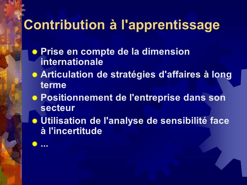 Contribution à l apprentissage Prise en compte de la dimension internationale Articulation de stratégies d affaires à long terme Positionnement de l entreprise dans son secteur Utilisation de l analyse de sensibilité face à l incertitude...