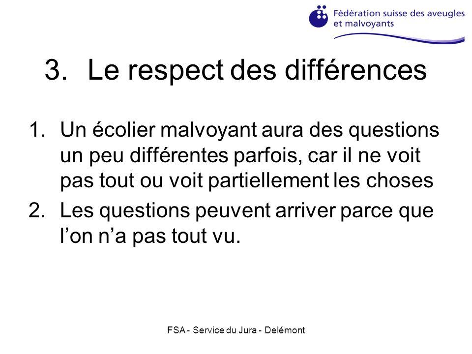 FSA - Service du Jura - Delémont 3.Le respect des différences 1.Un écolier malvoyant aura des questions un peu différentes parfois, car il ne voit pas tout ou voit partiellement les choses 2.Les questions peuvent arriver parce que lon na pas tout vu.