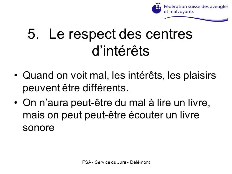 FSA - Service du Jura - Delémont 5.Le respect des centres dintérêts Quand on voit mal, les intérêts, les plaisirs peuvent être différents.