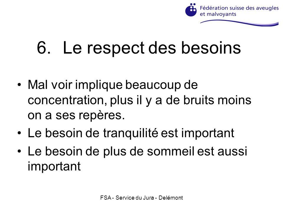 FSA - Service du Jura - Delémont 6.Le respect des besoins Mal voir implique beaucoup de concentration, plus il y a de bruits moins on a ses repères.