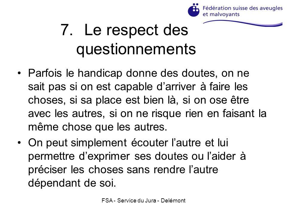 FSA - Service du Jura - Delémont 7.Le respect des questionnements Parfois le handicap donne des doutes, on ne sait pas si on est capable darriver à faire les choses, si sa place est bien là, si on ose être avec les autres, si on ne risque rien en faisant la même chose que les autres.