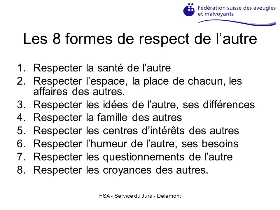 Les 8 formes de respect de lautre 1.Respecter la santé de lautre 2.Respecter lespace, la place de chacun, les affaires des autres. 3.Respecter les idé