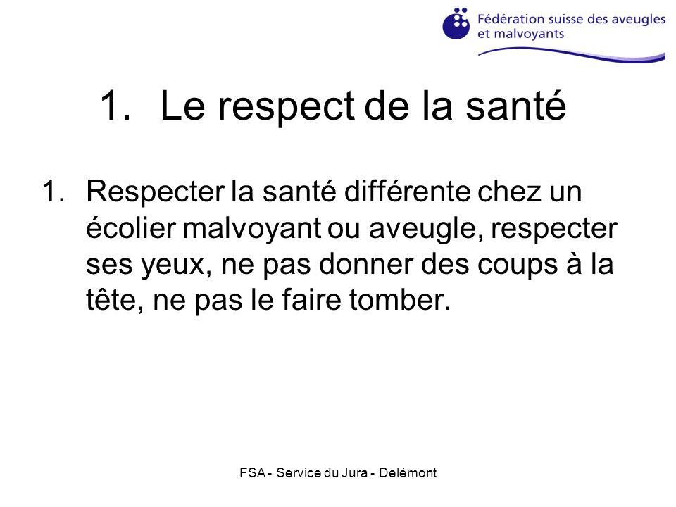 FSA - Service du Jura - Delémont 1.Le respect de la santé 1.Respecter la santé différente chez un écolier malvoyant ou aveugle, respecter ses yeux, ne
