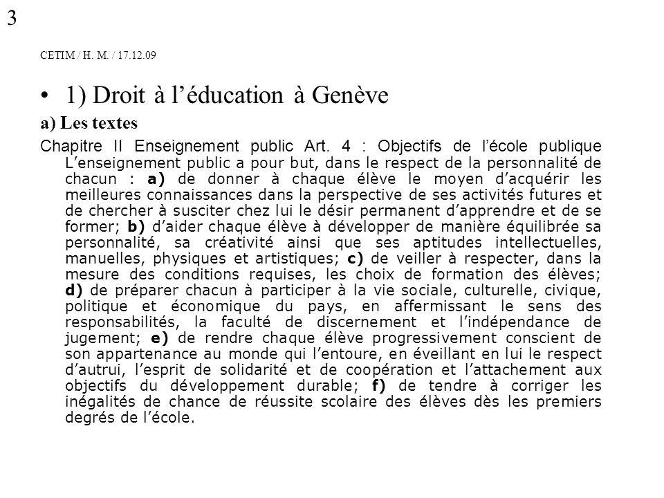 CETIM / H. M. / 17.12.09 1) Droit à léducation à Genève a) Les textes Chapitre II Enseignement public Art. 4 : Objectifs de lécole publique Lenseignem