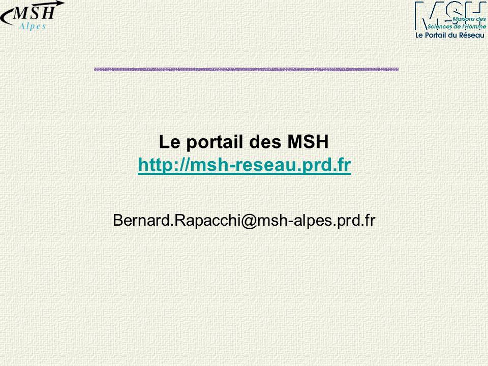 Le portail des MSH http://msh-reseau.prd.fr http://msh-reseau.prd.fr Bernard.Rapacchi@msh-alpes.prd.fr