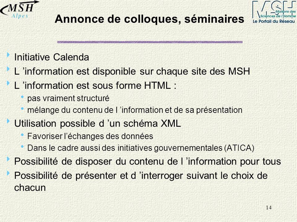 14 Annonce de colloques, séminaires Initiative Calenda L information est disponible sur chaque site des MSH L information est sous forme HTML : pas vr