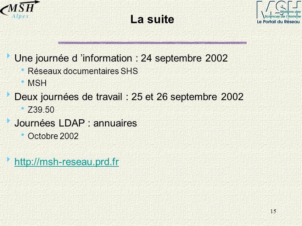 15 La suite Une journée d information : 24 septembre 2002 Réseaux documentaires SHS MSH Deux journées de travail : 25 et 26 septembre 2002 Z39.50 Jour