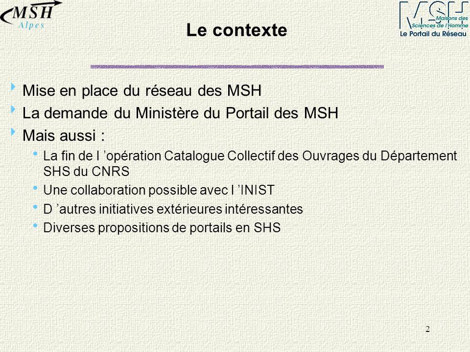 2 Le contexte Mise en place du réseau des MSH La demande du Ministère du Portail des MSH Mais aussi : La fin de l opération Catalogue Collectif des Ou