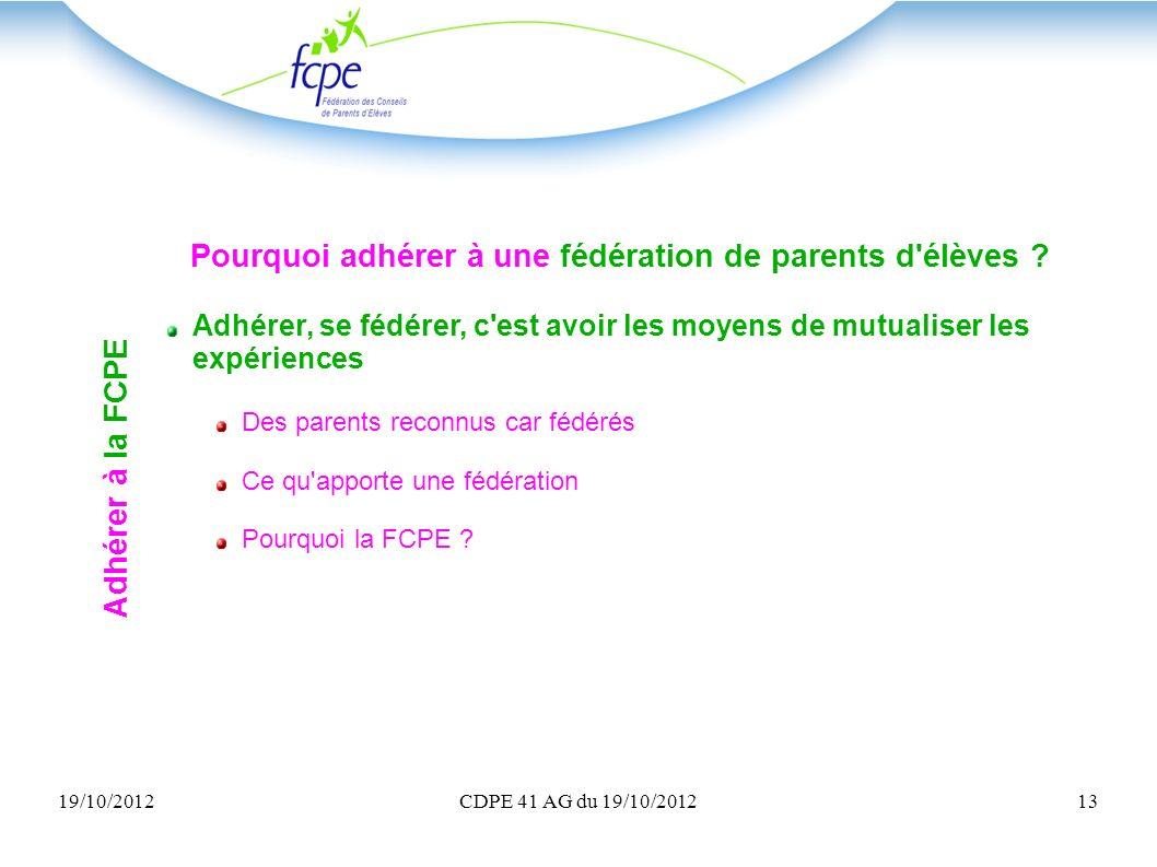 19/10/2012CDPE 41 AG du 19/10/201213 Pourquoi adhérer à une fédération de parents d'élèves ? Adhérer, se fédérer, c'est avoir les moyens de mutualiser