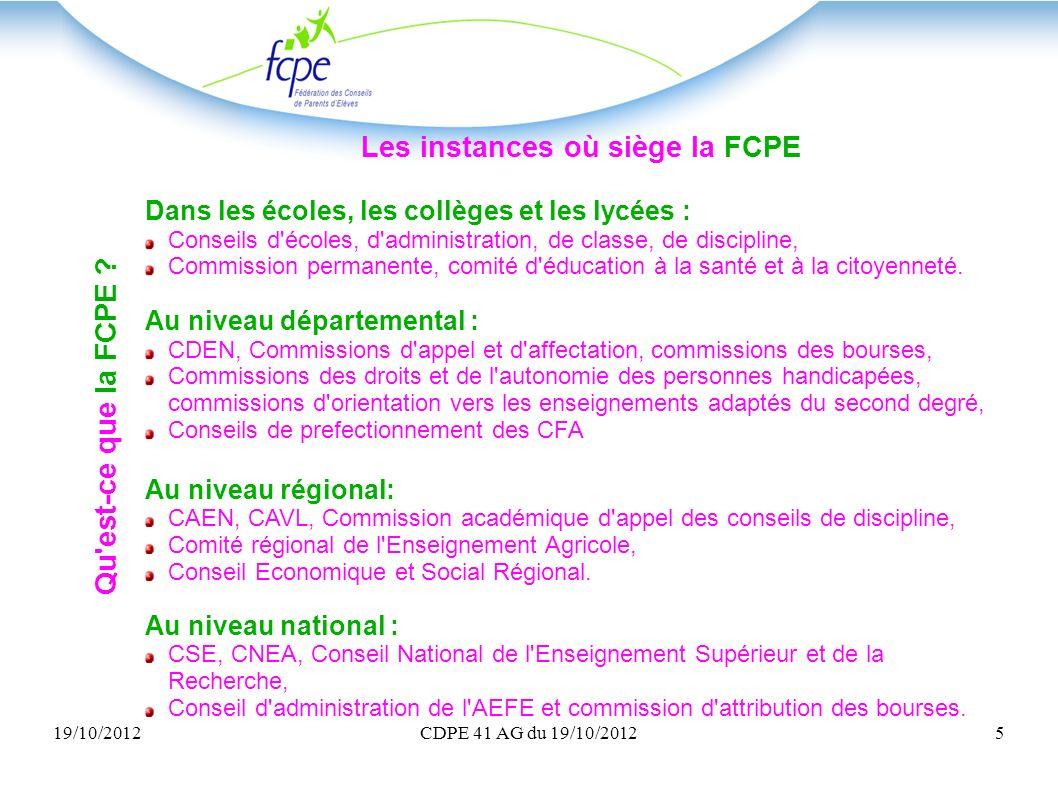 19/10/2012CDPE 41 AG du 19/10/20125 Qu'est-ce que la FCPE ? Les instances où siège la FCPE Dans les écoles, les collèges et les lycées : Conseils d'éc