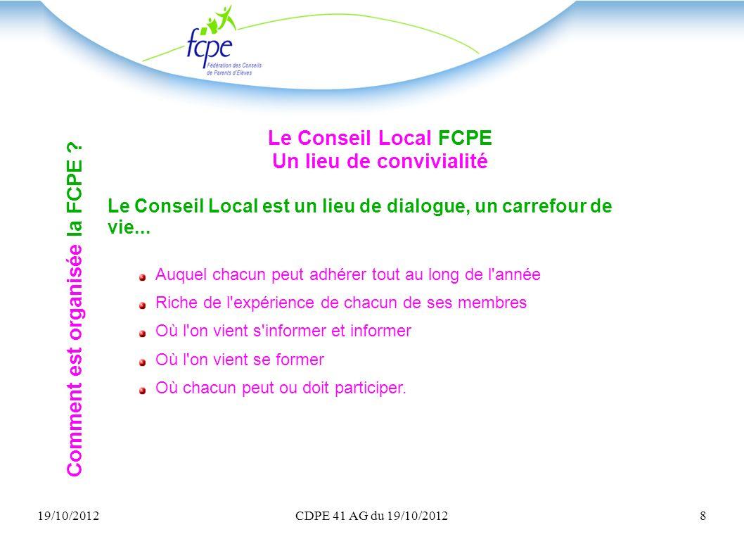 19/10/2012CDPE 41 AG du 19/10/20128 Le Conseil Local FCPE Un lieu de convivialité Le Conseil Local est un lieu de dialogue, un carrefour de vie... Auq