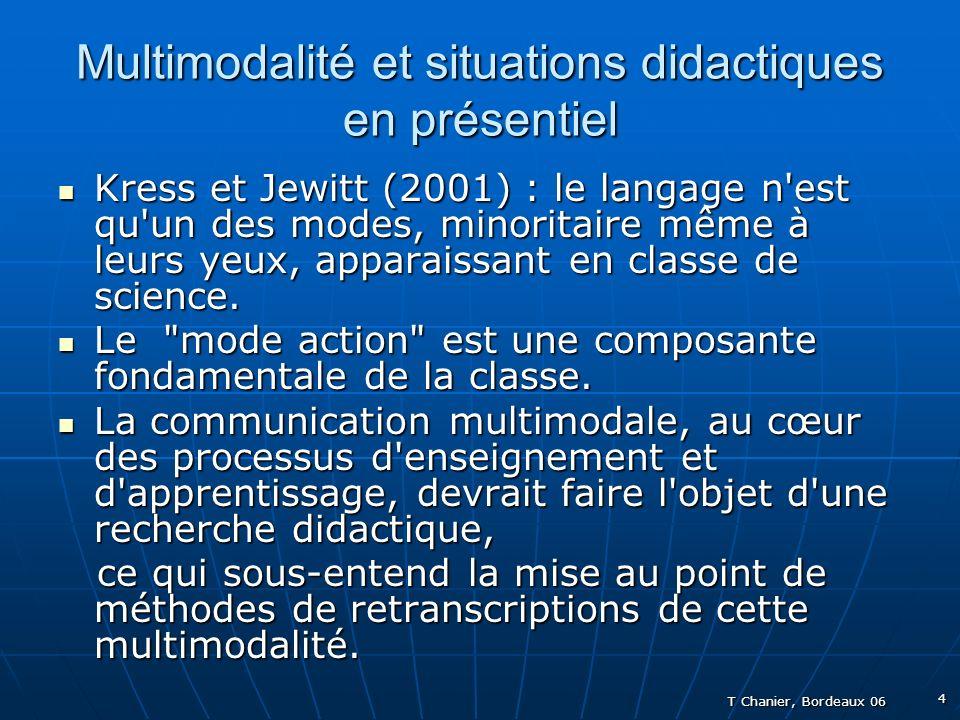 T Chanier, Bordeaux 06 4 Multimodalité et situations didactiques en présentiel Kress et Jewitt (2001) : le langage n est qu un des modes, minoritaire même à leurs yeux, apparaissant en classe de science.