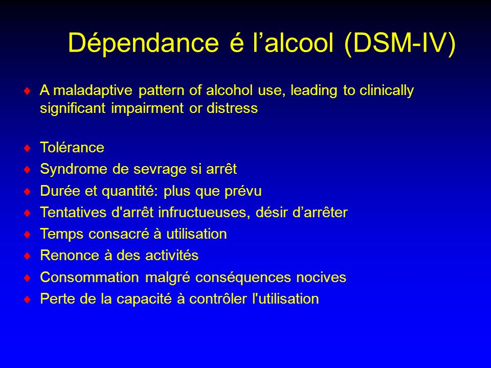 Dépendance é lalcool (DSM-IV) A maladaptive pattern of alcohol use, leading to clinically significant impairment or distress Tolérance Syndrome de sev