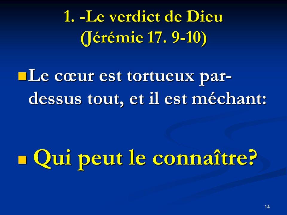 1. -Le verdict de Dieu (Jérémie 17. 9-10) Le cœur est tortueux par- dessus tout, et il est méchant: Le cœur est tortueux par- dessus tout, et il est m