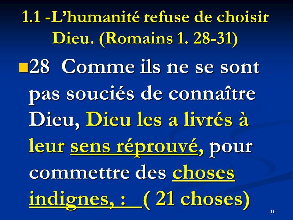 1.1 -Lhumanité refuse de choisir Dieu. (Romains 1. 28-31) 28 Comme ils ne se sont pas souciés de connaître Dieu, Dieu les a livrés à leur sens réprouv