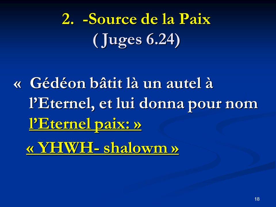 2. -Source de la Paix ( Juges 6.24) « Gédéon bâtit là un autel à lEternel, et lui donna pour nom lEternel paix: » « YHWH- shalowm » « YHWH- shalowm »