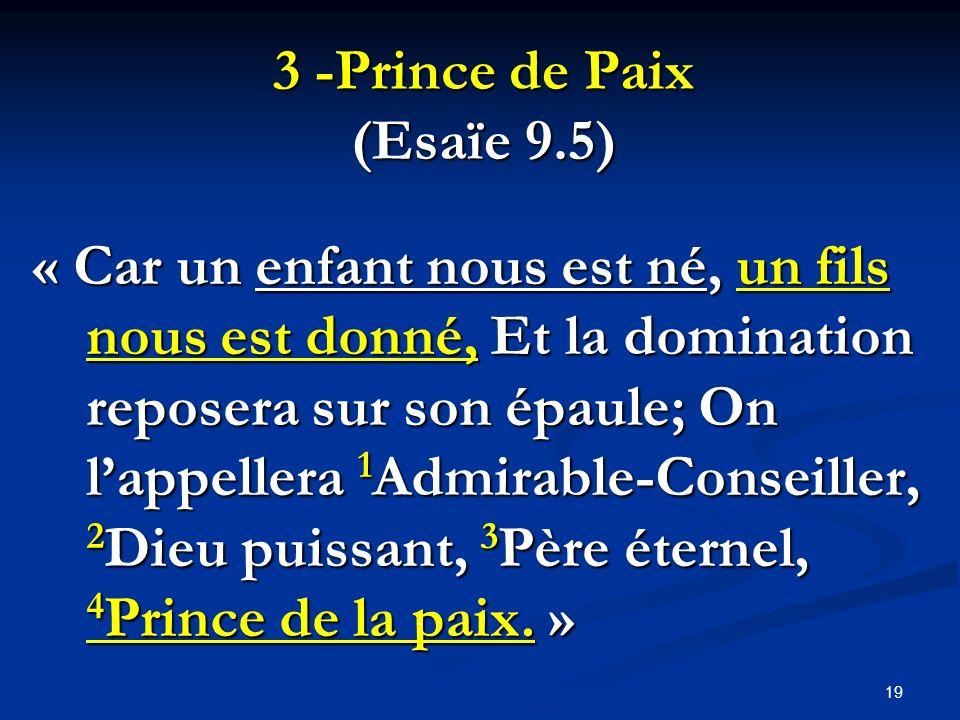 3 -Prince de Paix (Esaïe 9.5) « Car un enfant nous est né, un fils nous est donné, Et la domination reposera sur son épaule; On lappellera 1 Admirable