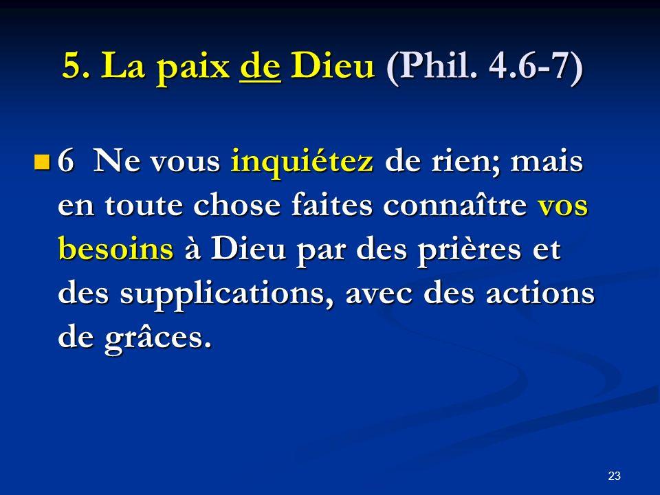 23 5. La paix de Dieu (Phil. 4.6-7) 6 Ne vous inquiétez de rien; mais en toute chose faites connaître vos besoins à Dieu par des prières et des suppli