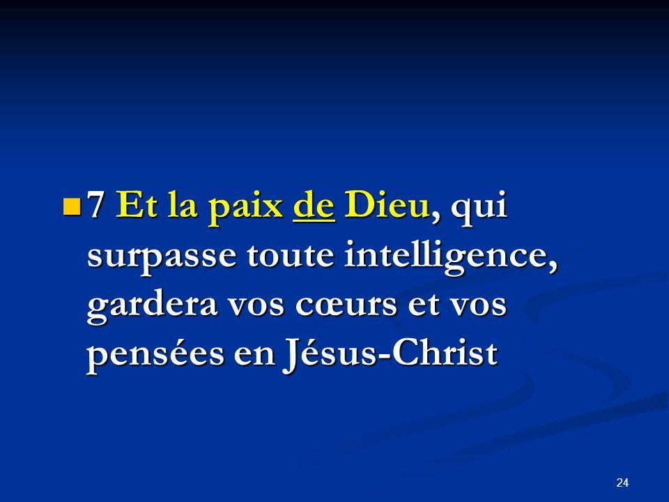 7 Et la paix de Dieu, qui surpasse toute intelligence, gardera vos cœurs et vos pensées en Jésus-Christ 7 Et la paix de Dieu, qui surpasse toute intel