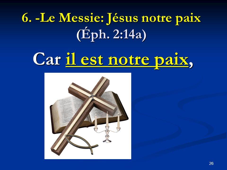 6. -Le Messie: Jésus notre paix (Éph. 2:14a) Car il est notre paix, 26