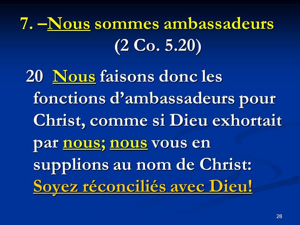 7. –Nous sommes ambassadeurs (2 Co. 5.20) 20 Nous faisons donc les fonctions dambassadeurs pour Christ, comme si Dieu exhortait par nous; nous vous en