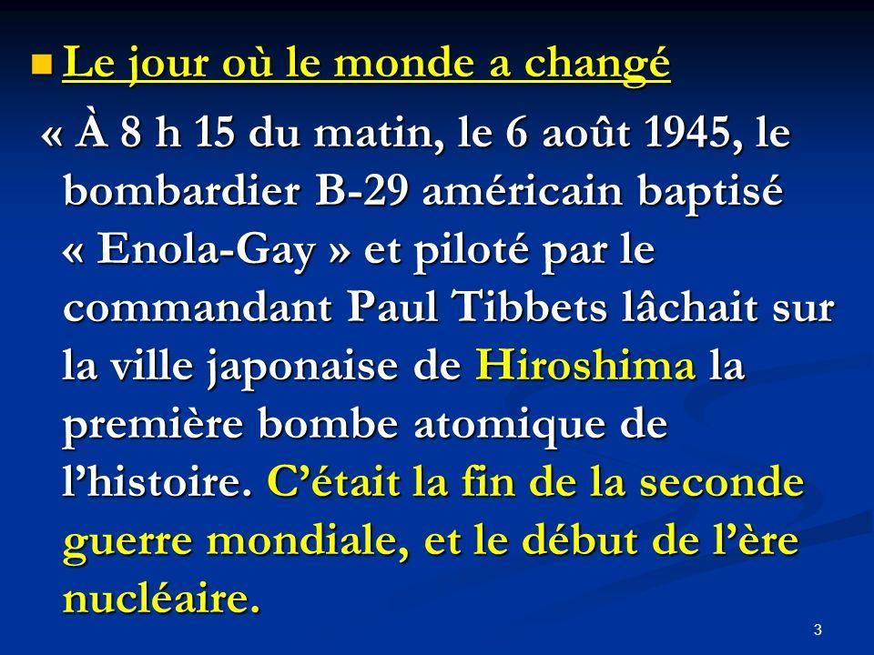Le jour où le monde a changé Le jour où le monde a changé « À 8 h 15 du matin, le 6 août 1945, le bombardier B-29 américain baptisé « Enola-Gay » et p