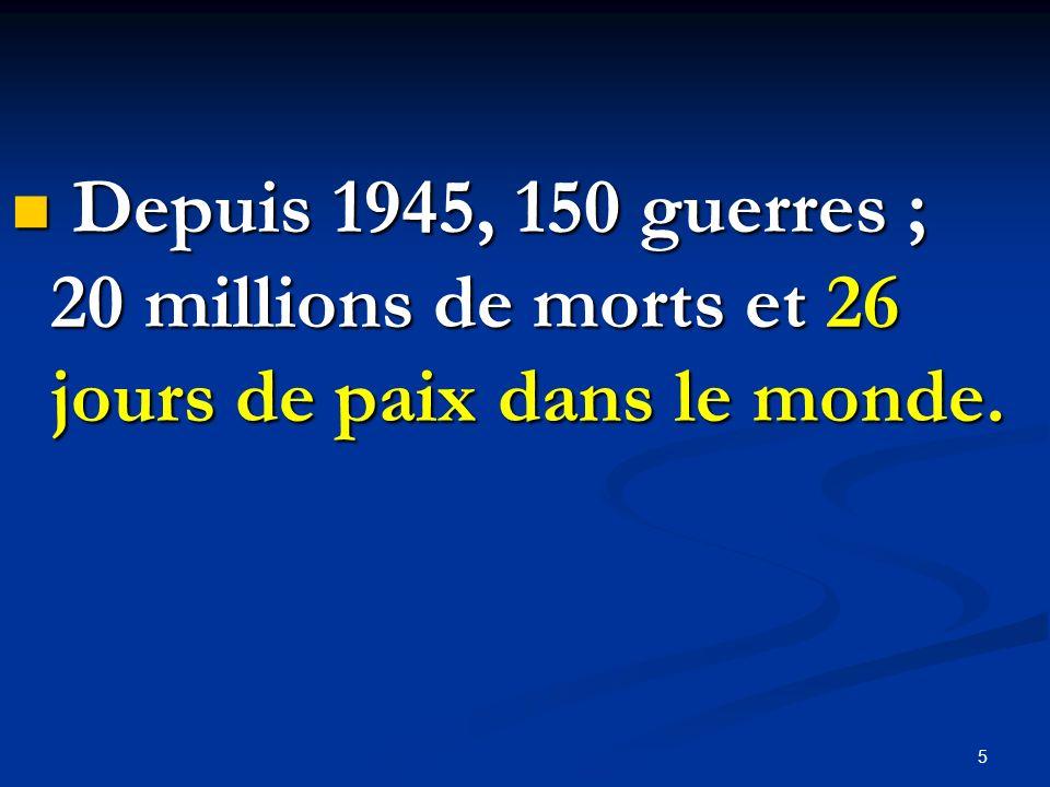 Depuis 1945, 150 guerres ; 20 millions de morts et 26 jours de paix dans le monde. Depuis 1945, 150 guerres ; 20 millions de morts et 26 jours de paix