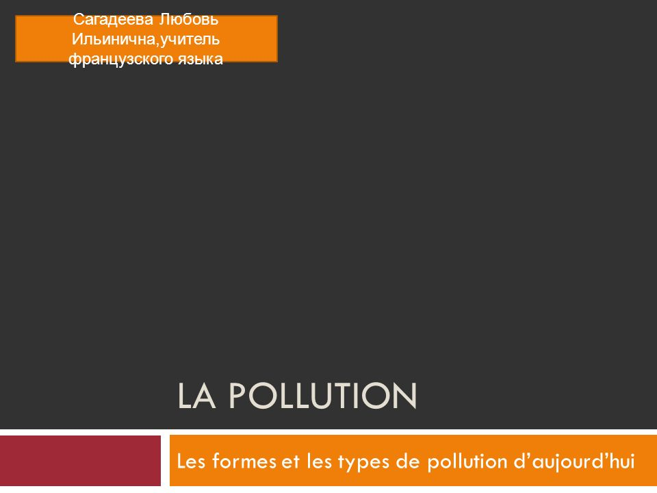 LA POLLUTION Les formes et les types de pollution daujourdhui Сагадеева Любовь Ильинична,учитель французского языка