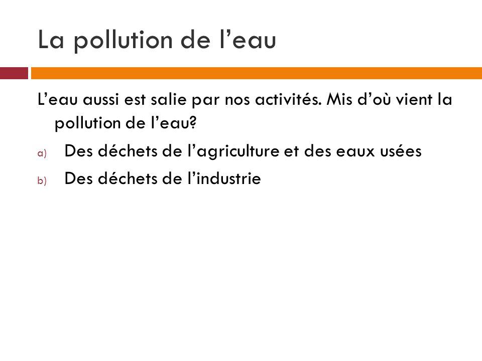 La pollution de leau Leau aussi est salie par nos activités. Mis doù vient la pollution de leau? a) Des déchets de lagriculture et des eaux usées b) D