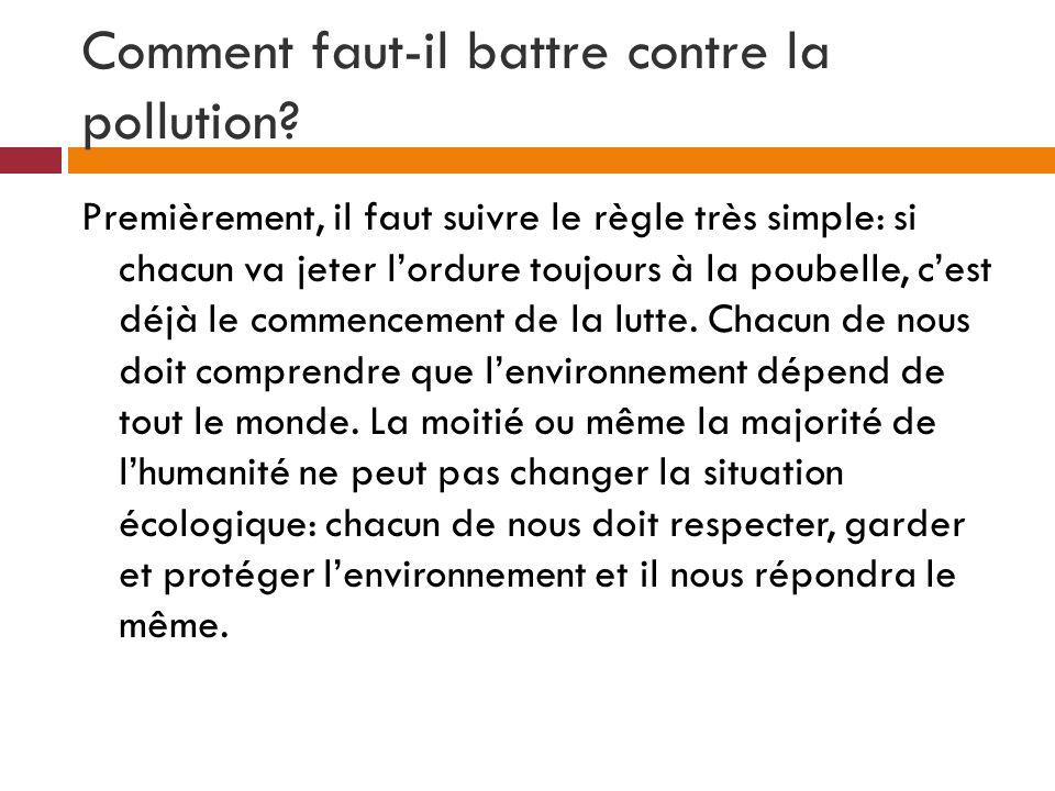Comment faut-il battre contre la pollution? Premièrement, il faut suivre le règle très simple: si chacun va jeter lordure toujours à la poubelle, cest
