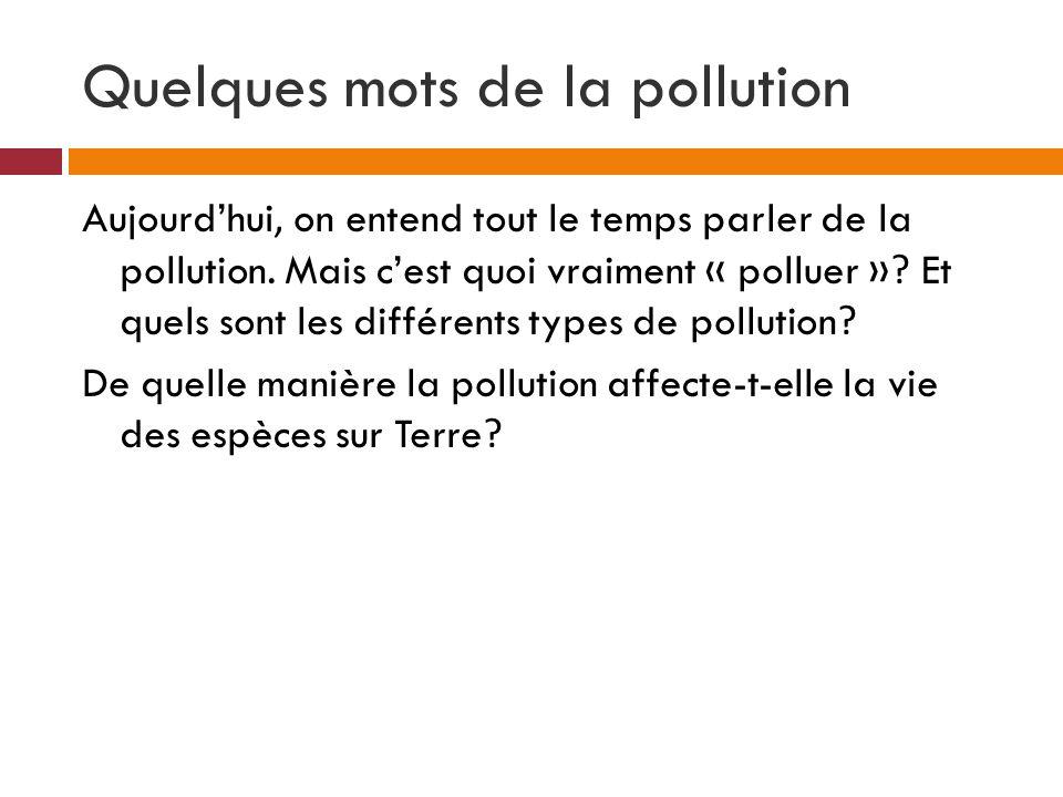 Quelques mots de la pollution Aujourdhui, on entend tout le temps parler de la pollution. Mais cest quoi vraiment « polluer »? Et quels sont les diffé