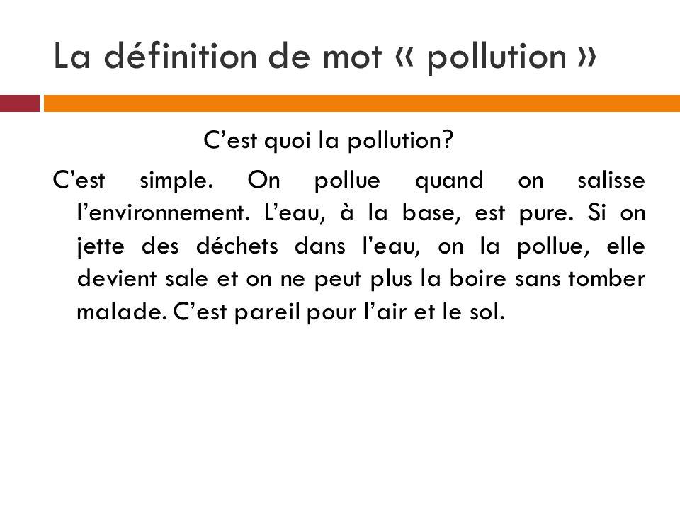 La définition de mot « pollution » Cest quoi la pollution? Cest simple. On pollue quand on salisse lenvironnement. Leau, à la base, est pure. Si on je
