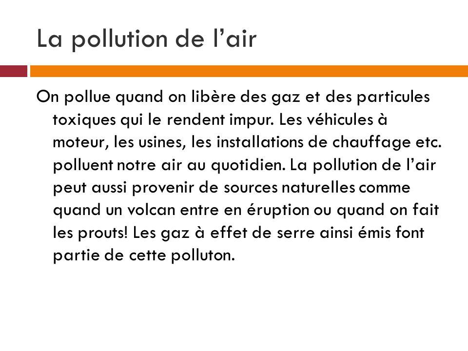 La pollution de lair On pollue quand on libère des gaz et des particules toxiques qui le rendent impur. Les véhicules à moteur, les usines, les instal