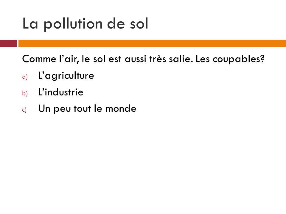 La pollution de sol Comme lair, le sol est aussi très salie. Les coupables? a) Lagriculture b) Lindustrie c) Un peu tout le monde