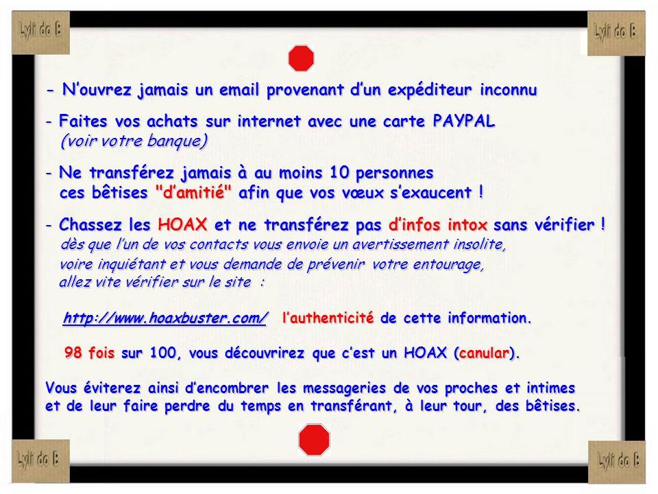 - Nouvrez jamais un email provenant dun expéditeur inconnu - Faites vos achats sur internet avec une carte PAYPAL (voir votre banque) (voir votre banq