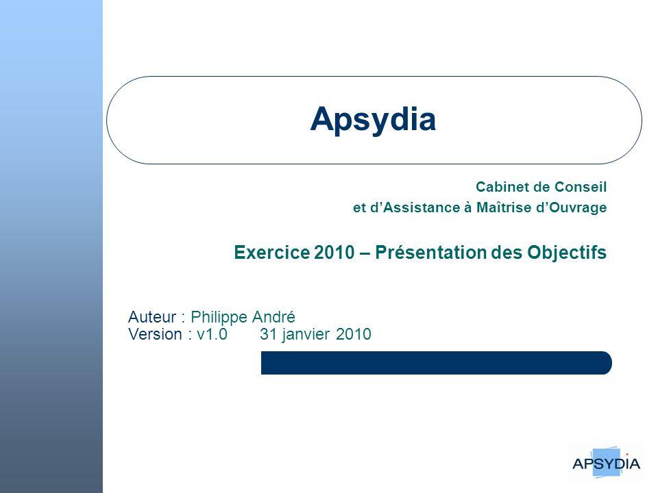Apsydia Cabinet de Conseil et dAssistance à Maîtrise dOuvrage Exercice 2010 – Présentation des Objectifs Auteur : Philippe André Version : v1.0 31 janvier 2010
