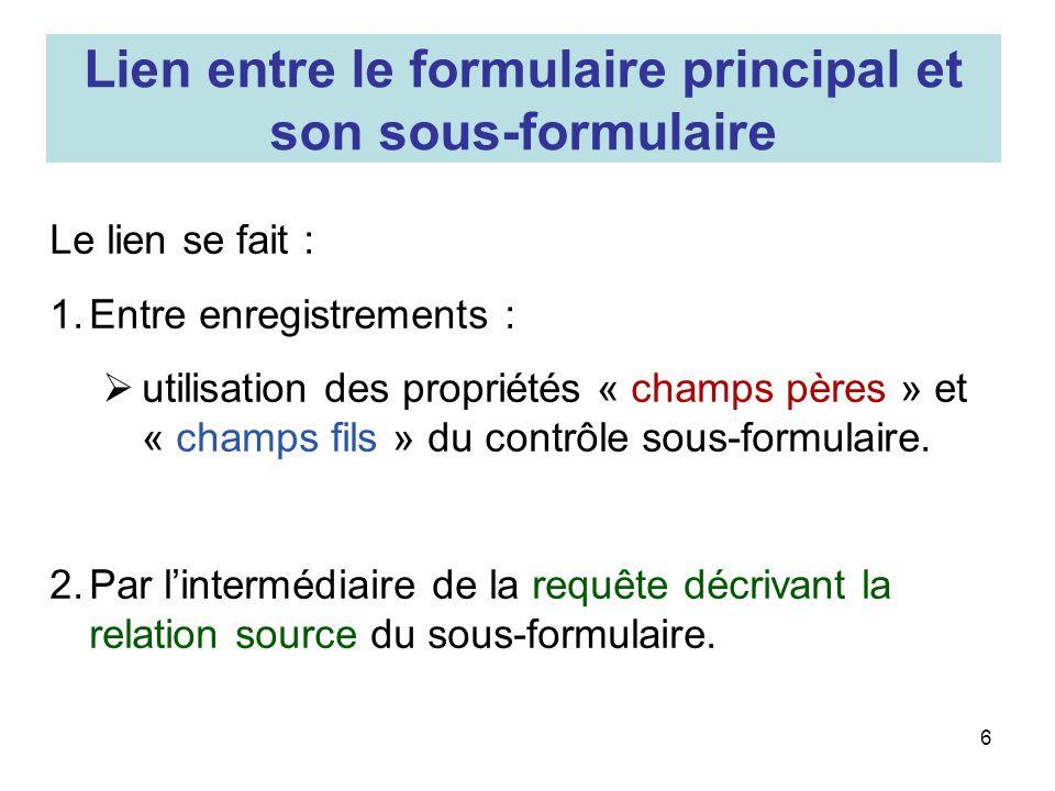 6 Lien entre le formulaire principal et son sous-formulaire Le lien se fait : 1.Entre enregistrements : utilisation des propriétés « champs pères » et « champs fils » du contrôle sous-formulaire.