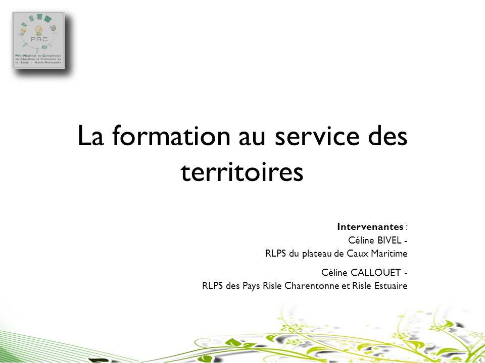 La formation au service des territoires Intervenantes : Céline BIVEL - RLPS du plateau de Caux Maritime Céline CALLOUET - RLPS des Pays Risle Charento