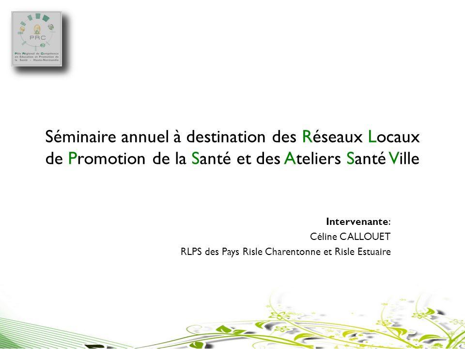 Séminaire annuel à destination des Réseaux Locaux de Promotion de la Santé et des Ateliers Santé Ville Intervenante: Céline CALLOUET RLPS des Pays Ris